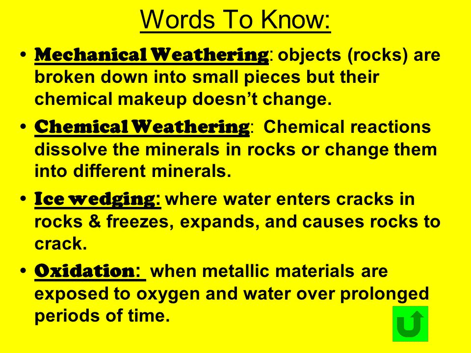 Words To Know: Mechanical Weathering : objects (rocks) are broken down into small pieces but their chemical makeup doesn't change. Chemical Weathering
