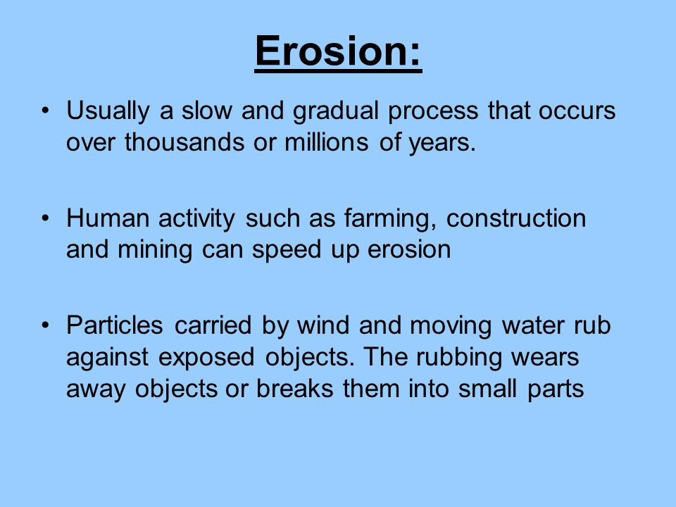 Erosion: Usually a slow and gradual process that occurs over thousands or millions of years. Human activity such as farming, construction and mining c