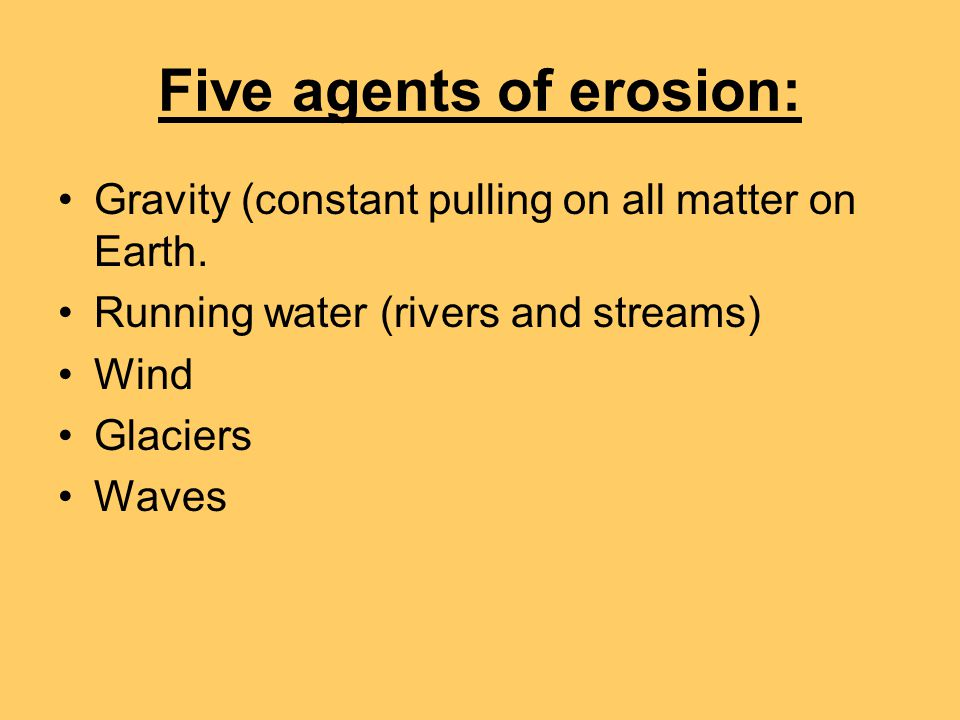 Five agents of erosion: Gravity (constant pulling on all matter on Earth. Running water (rivers and streams) Wind Glaciers Waves