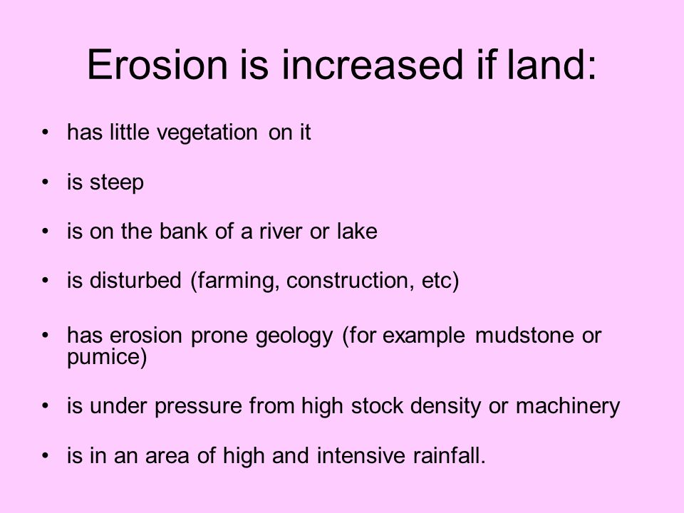 Erosion is increased if land: has little vegetation on it is steep is on the bank of a river or lake is disturbed (farming, construction, etc) has ero