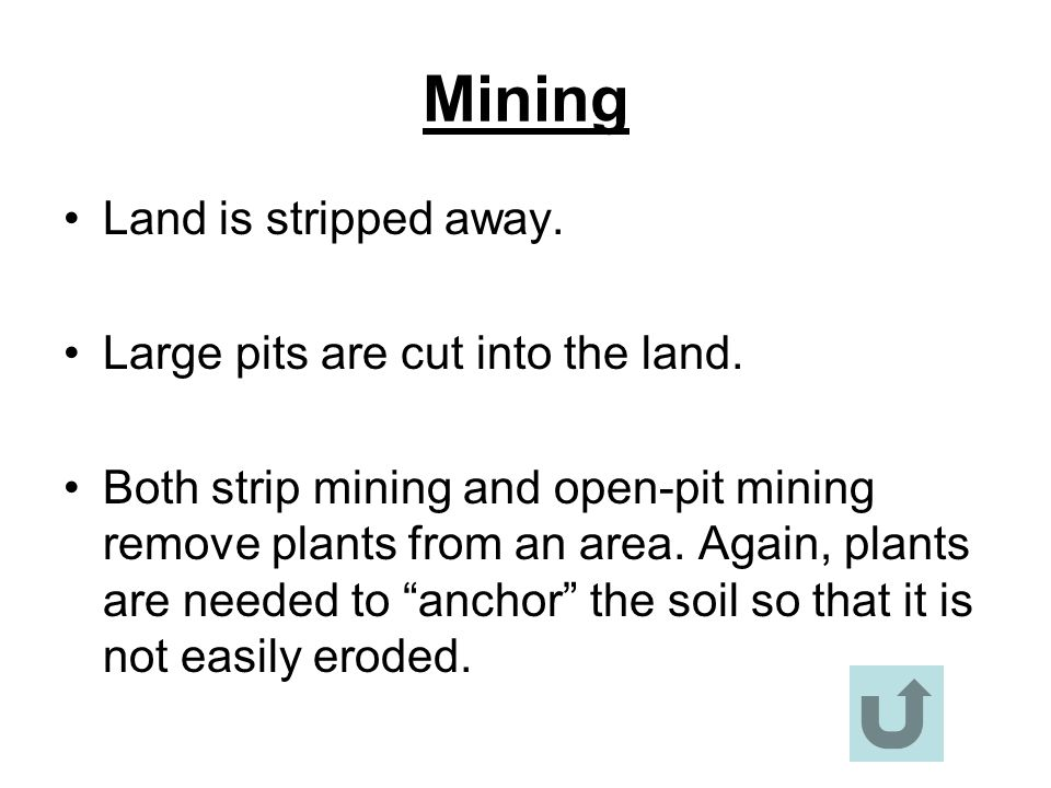 Mining Land is stripped away. Large pits are cut into the land. Both strip mining and open-pit mining remove plants from an area. Again, plants are ne