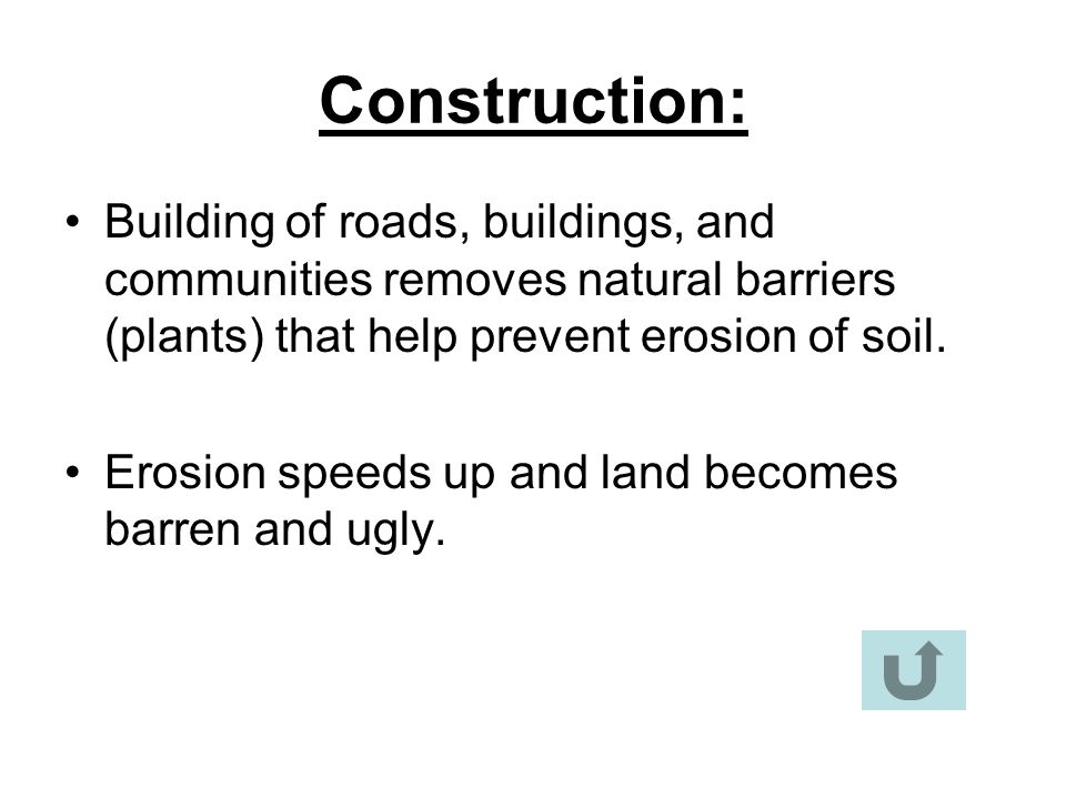 Construction: Building of roads, buildings, and communities removes natural barriers (plants) that help prevent erosion of soil. Erosion speeds up and