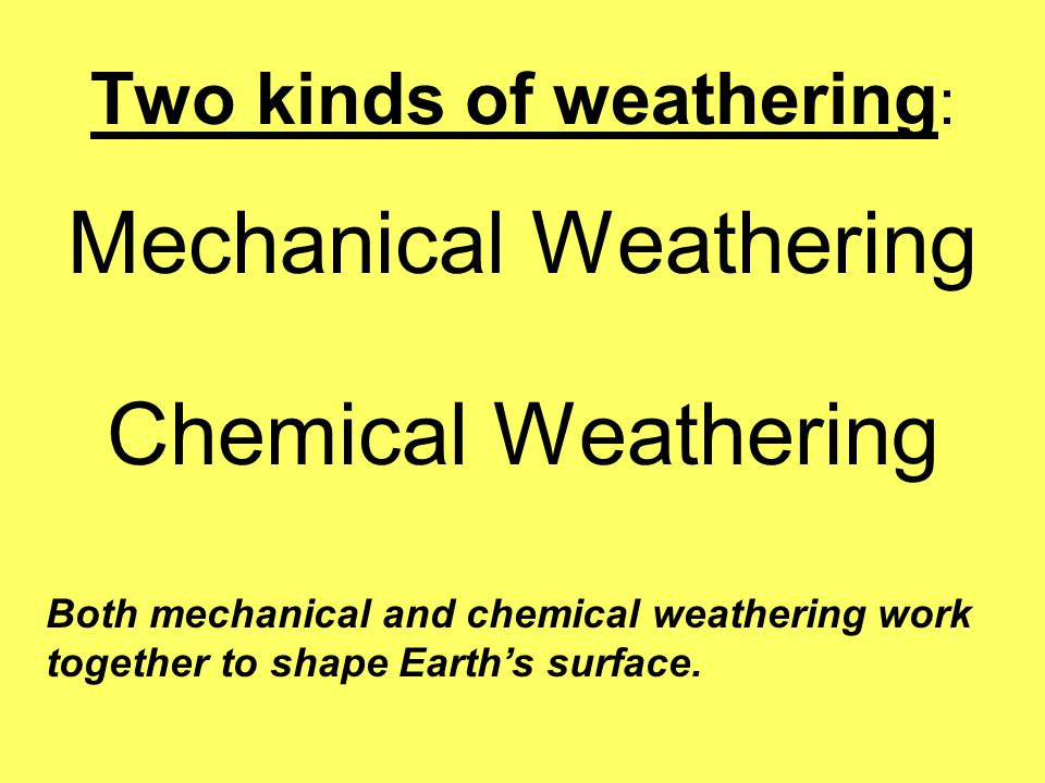 Two kinds of weathering : Mechanical Weathering Chemical Weathering Both mechanical and chemical weathering work together to shape Earth's surface.