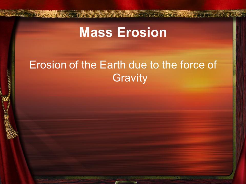 Closure: What force causes mass erosion? Name three causes of a landslide?