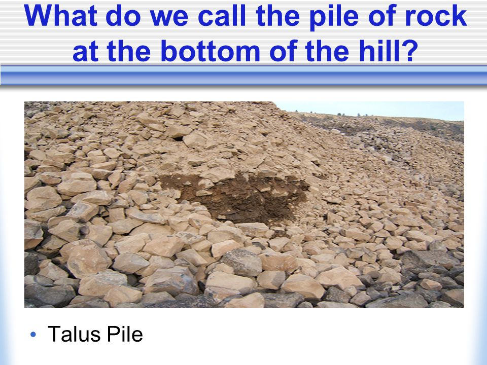 What do we call the pile of rock at the bottom of the hill Talus Pile