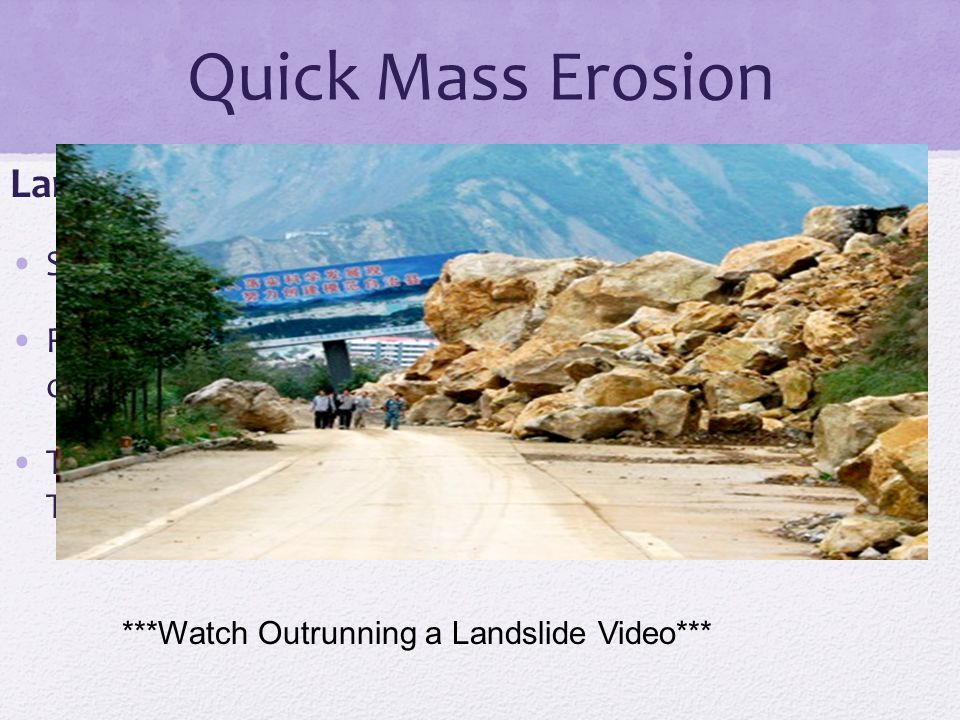 Quick Mass Erosion Landslide : Sudden movement of rocks down a hill Rock can be loosened by volcanic activity, earthquakes, or heavy rain The pile of rocks at the bottom of a landslide is called a TALUS pile.