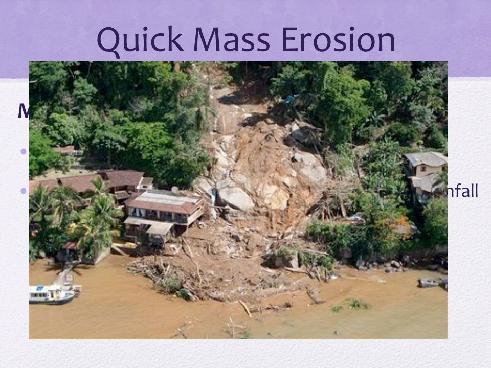 Quick Mass Erosion Mudflow : Sudden flow of mud down a hill Occur in dry, mountainous regions after a heavy rainfall