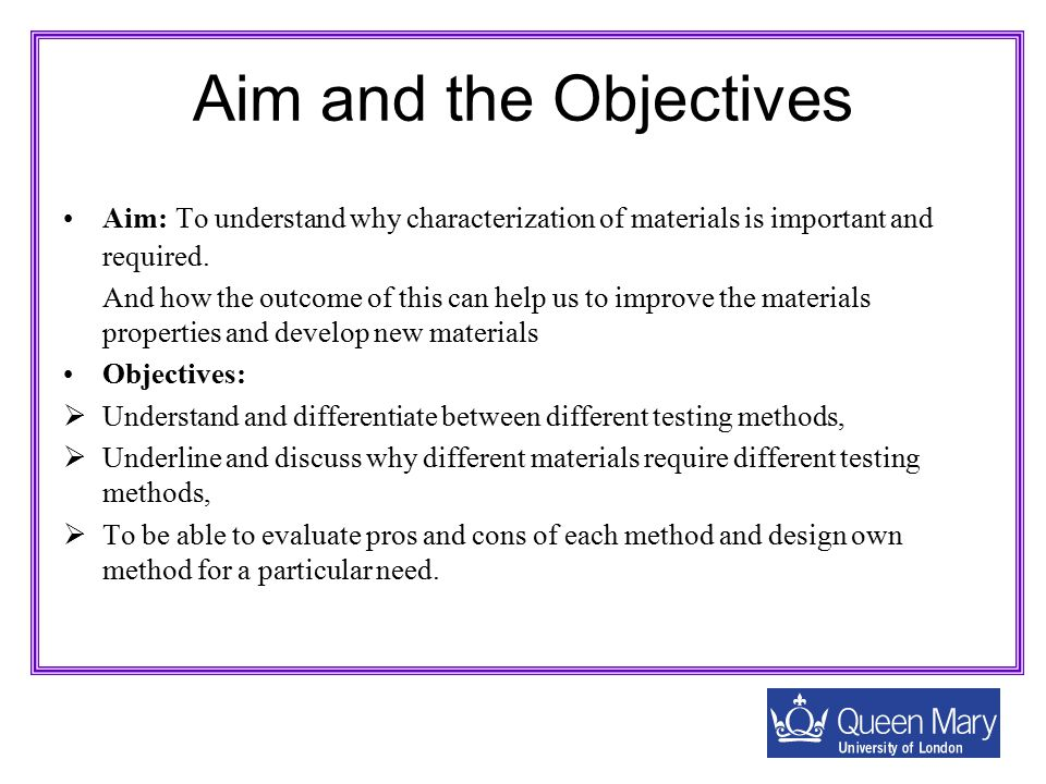Aim and the Objectives Aim: To understand why characterization of materials is important and required. And how the outcome of this can help us to impr