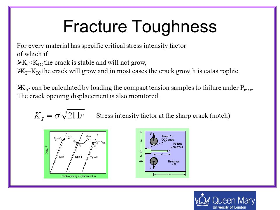 Fracture Toughness For every material has specific critical stress intensity factor of which if  K I <K IC the crack is stable and will not grow,  K