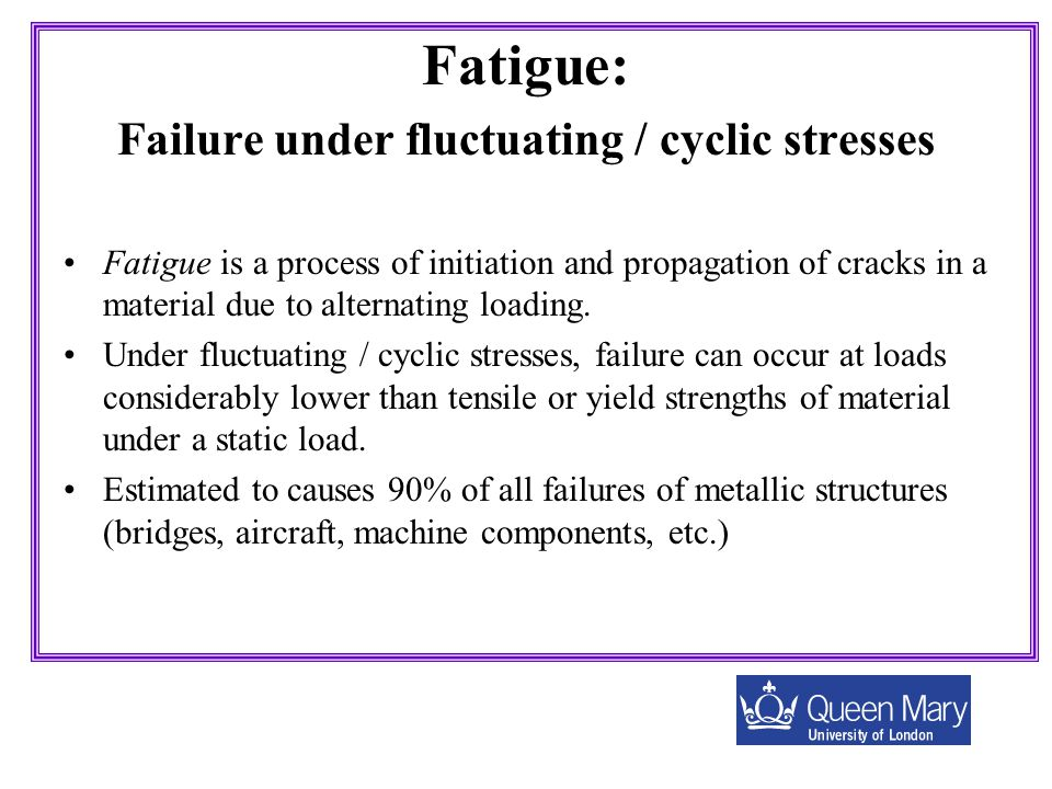 Fatigue: Failure under fluctuating / cyclic stresses Fatigue is a process of initiation and propagation of cracks in a material due to alternating loa