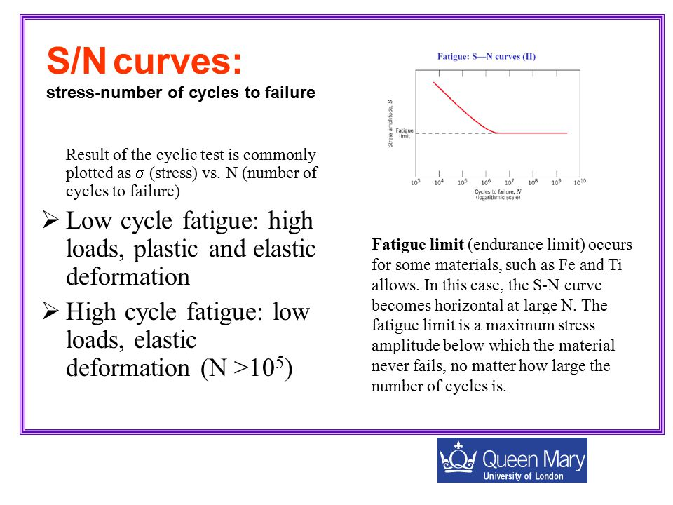 Result of the cyclic test is commonly plotted as  (stress) vs. N (number of cycles to failure)  Low cycle fatigue: high loads, plastic and elastic d