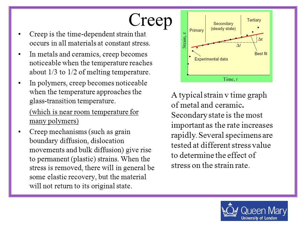 Creep Creep is the time-dependent strain that occurs in all materials at constant stress. In metals and ceramics, creep becomes noticeable when the te