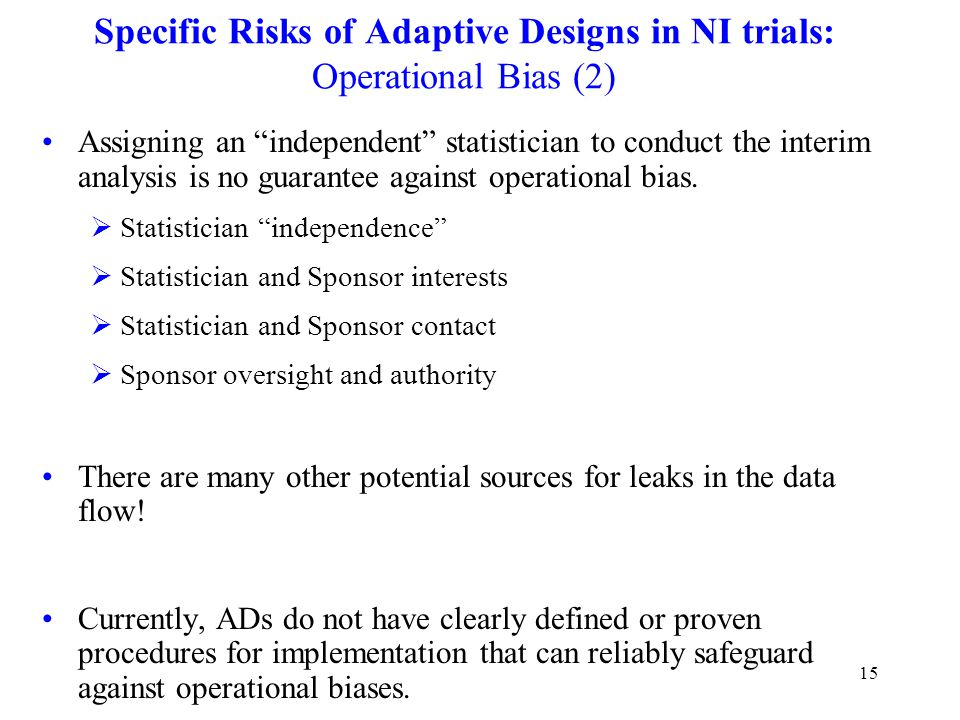 15 Specific Risks of Adaptive Designs in NI trials: Operational Bias (2) Assigning an independent statistician to conduct the interim analysis is no guarantee against operational bias.