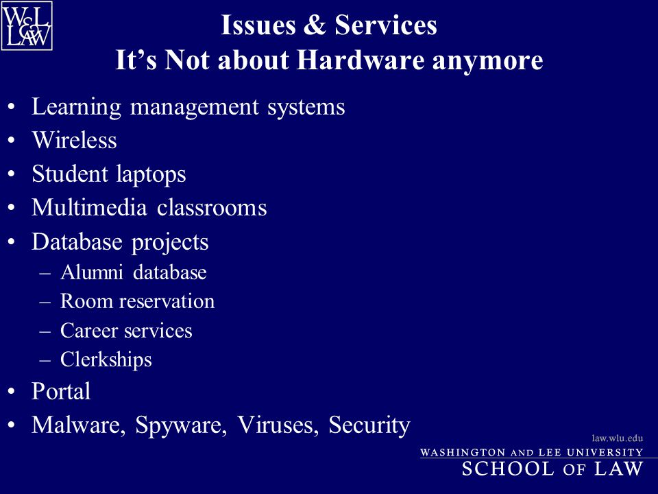 Issues & Services It's Not about Hardware anymore Learning management systems Wireless Student laptops Multimedia classrooms Database projects –Alumni