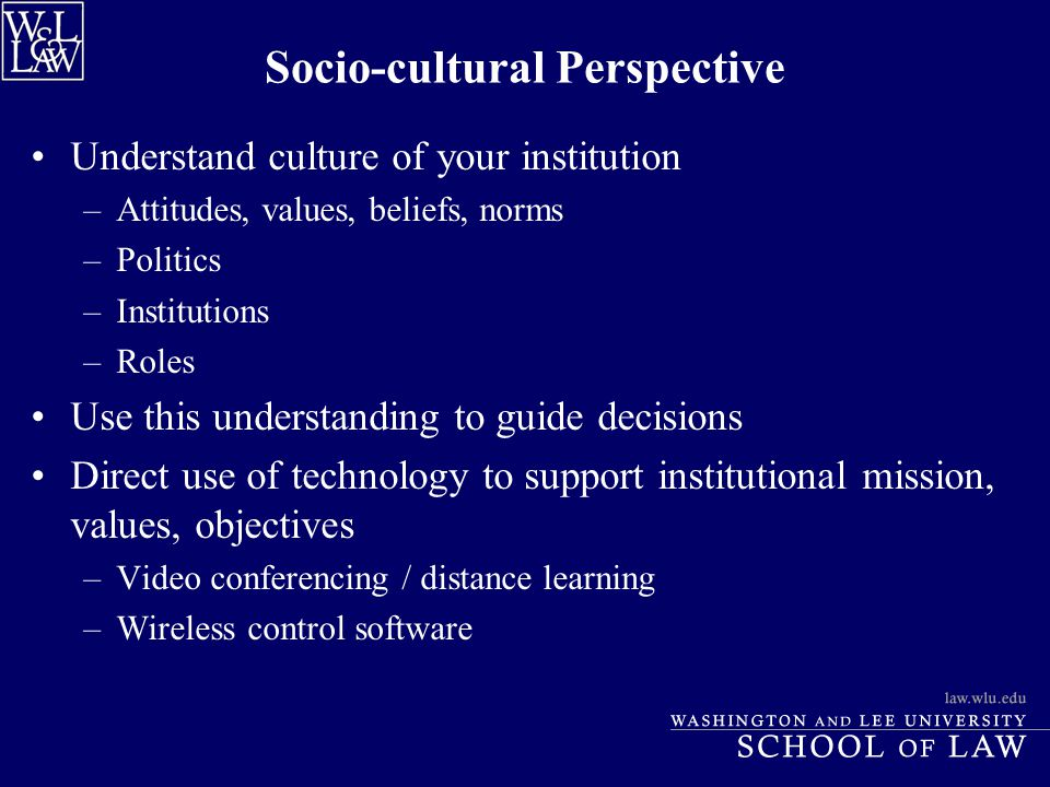 Socio-cultural Perspective Understand culture of your institution –Attitudes, values, beliefs, norms –Politics –Institutions –Roles Use this understan