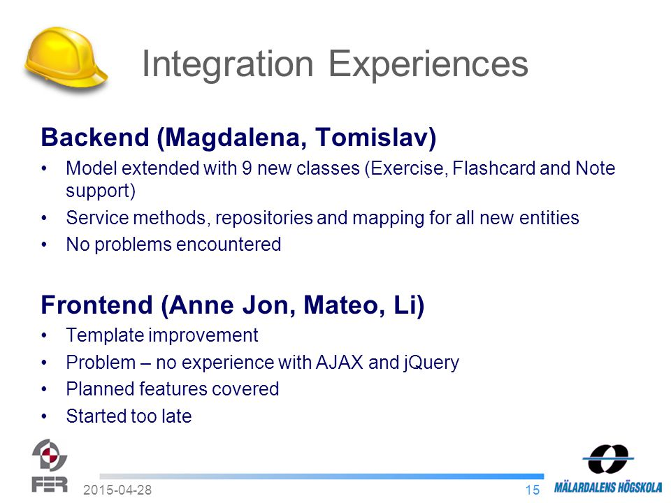 152015-04-28 Integration Experiences Backend (Magdalena, Tomislav) Model extended with 9 new classes (Exercise, Flashcard and Note support) Service methods, repositories and mapping for all new entities No problems encountered Frontend (Anne Jon, Mateo, Li) Template improvement Problem – no experience with AJAX and jQuery Planned features covered Started too late