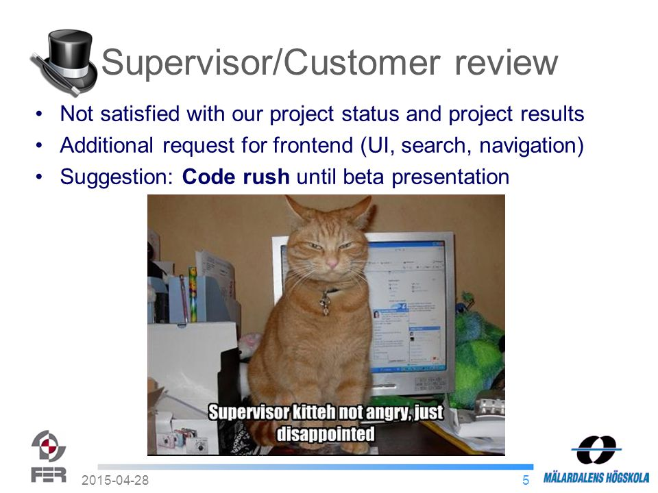 52015-04-28 Supervisor/Customer review Not satisfied with our project status and project results Additional request for frontend (UI, search, navigation) Suggestion: Code rush until beta presentation