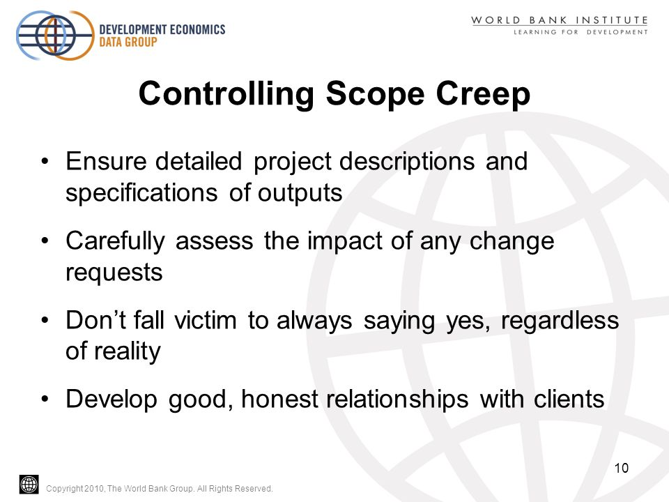 Copyright 2010, The World Bank Group. All Rights Reserved. Controlling Scope Creep Ensure detailed project descriptions and specifications of outputs