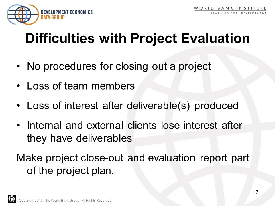 Copyright 2010, The World Bank Group. All Rights Reserved. Difficulties with Project Evaluation No procedures for closing out a project Loss of team m