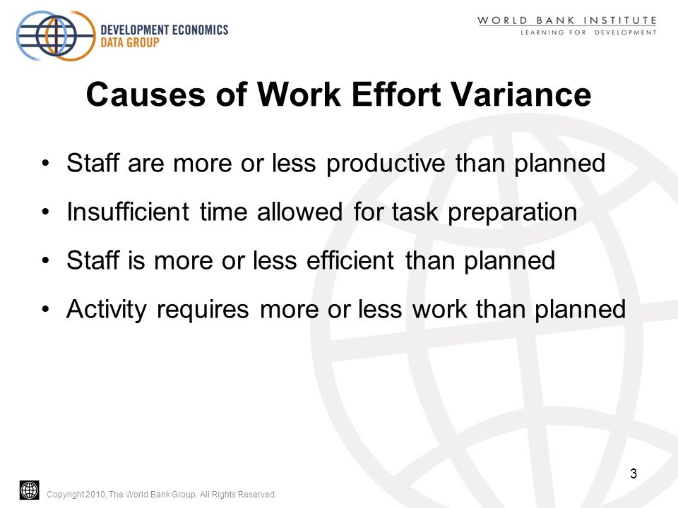 Copyright 2010, The World Bank Group. All Rights Reserved. Causes of Work Effort Variance Staff are more or less productive than planned Insufficient