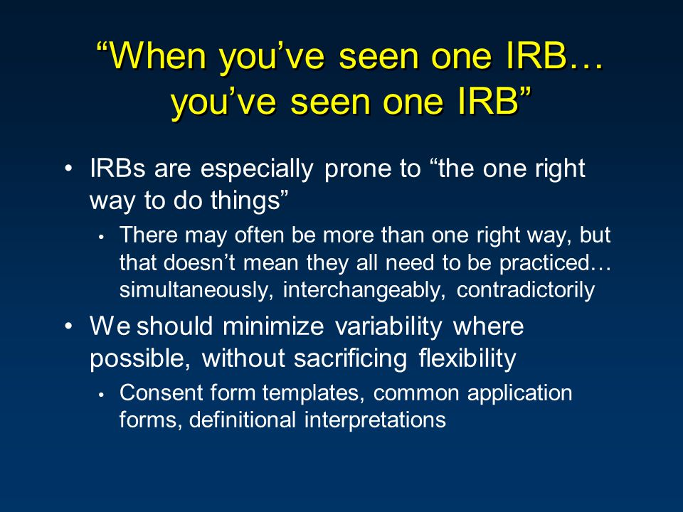 When you've seen one IRB… you've seen one IRB IRBs are especially prone to the one right way to do things There may often be more than one right way, but that doesn't mean they all need to be practiced… simultaneously, interchangeably, contradictorily We should minimize variability where possible, without sacrificing flexibility Consent form templates, common application forms, definitional interpretations