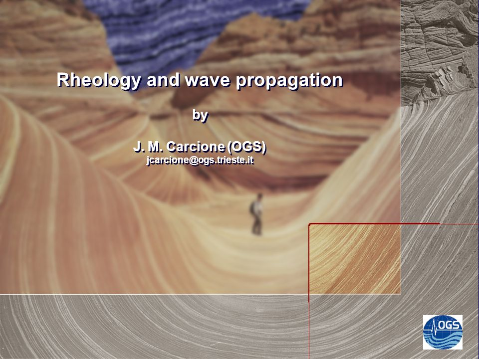 Rheology and wave propagation by J. M. Carcione (OGS) jcarcione@ogs.trieste.it
