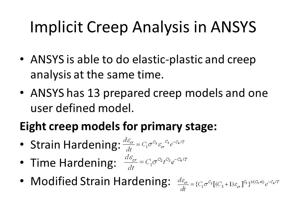 Implicit Creep Analysis in ANSYS Three creep models for secondary stage: Generalized Garofalo: Norton: Two primary +secondary models: Time Hardening: Generalized Time Hardening for primary stage.