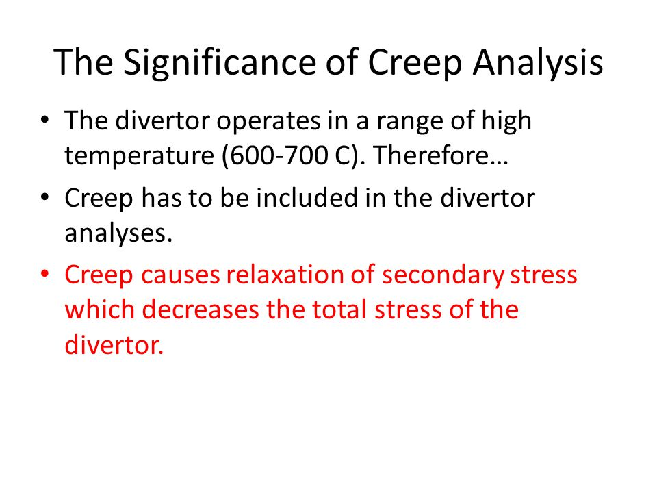 The Significance of Creep Analysis The divertor operates in a range of high temperature (600-700 C).