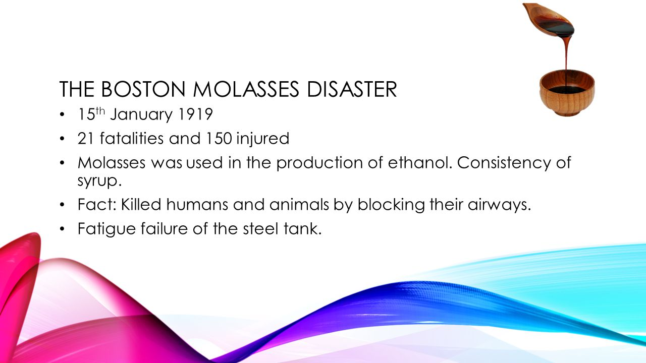THE BOSTON MOLASSES DISASTER 15 th January 1919 21 fatalities and 150 injured Molasses was used in the production of ethanol.