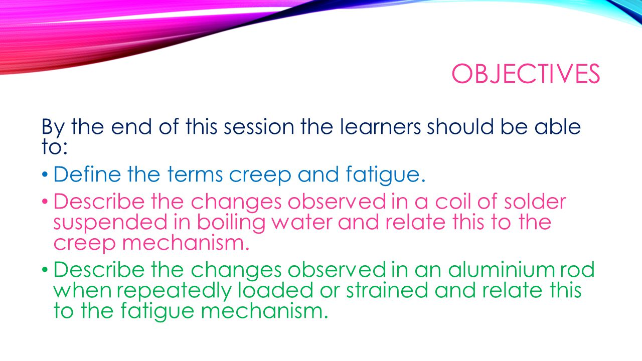 OBJECTIVES By the end of this session the learners should be able to: Define the terms creep and fatigue.