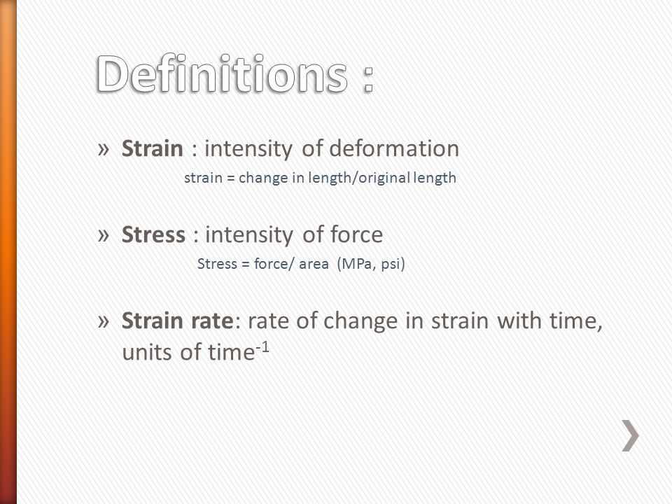 » Strain : intensity of deformation strain = change in length/original length » Stress : intensity of force Stress = force/ area (MPa, psi) » Strain r