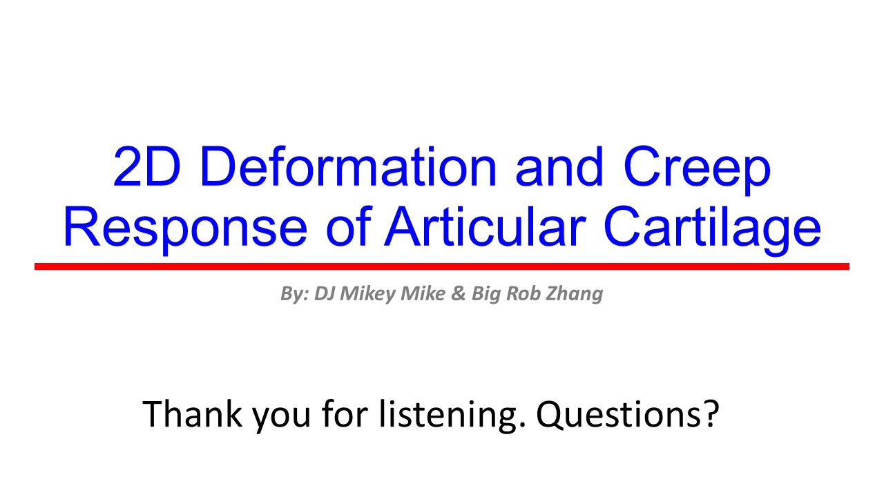 2D Deformation and Creep Response of Articular Cartilage By: DJ Mikey Mike & Big Rob Zhang Thank you for listening. Questions?