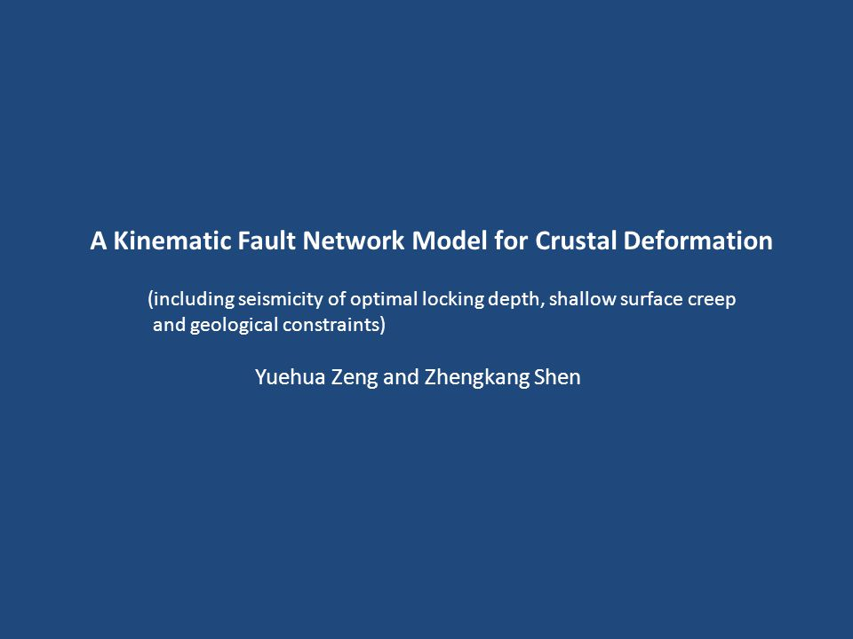 A Kinematic Fault Network Model for Crustal Deformation (including seismicity of optimal locking depth, shallow surface creep and geological constraints) Yuehua Zeng and Zhengkang Shen