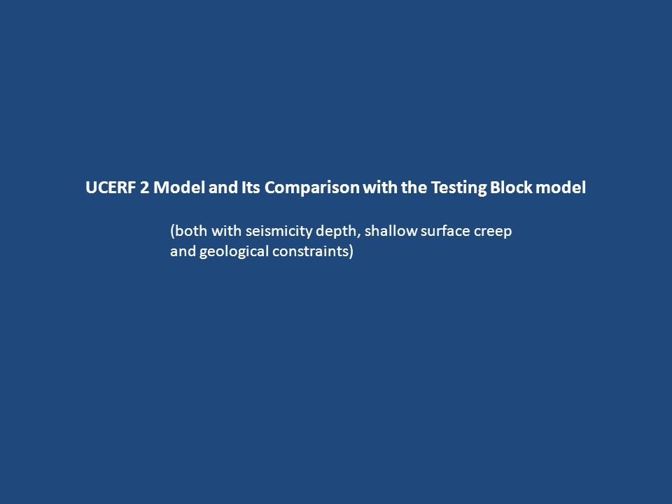 UCERF 2 Model and Its Comparison with the Testing Block model (both with seismicity depth, shallow surface creep and geological constraints)
