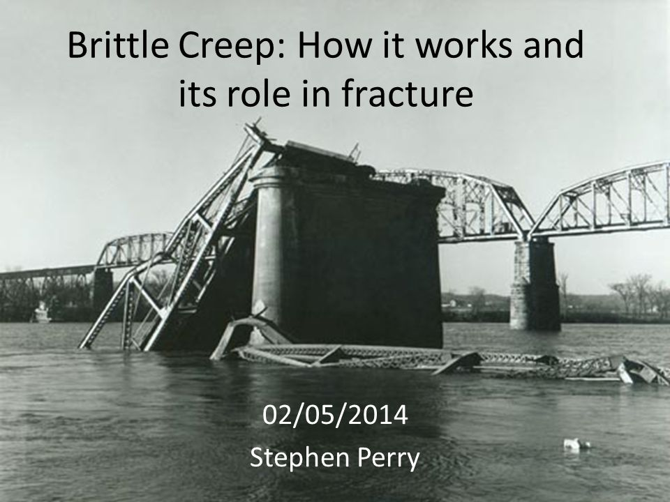Brittle Creep: How it works and its role in fracture 02/05/2014 Stephen Perry