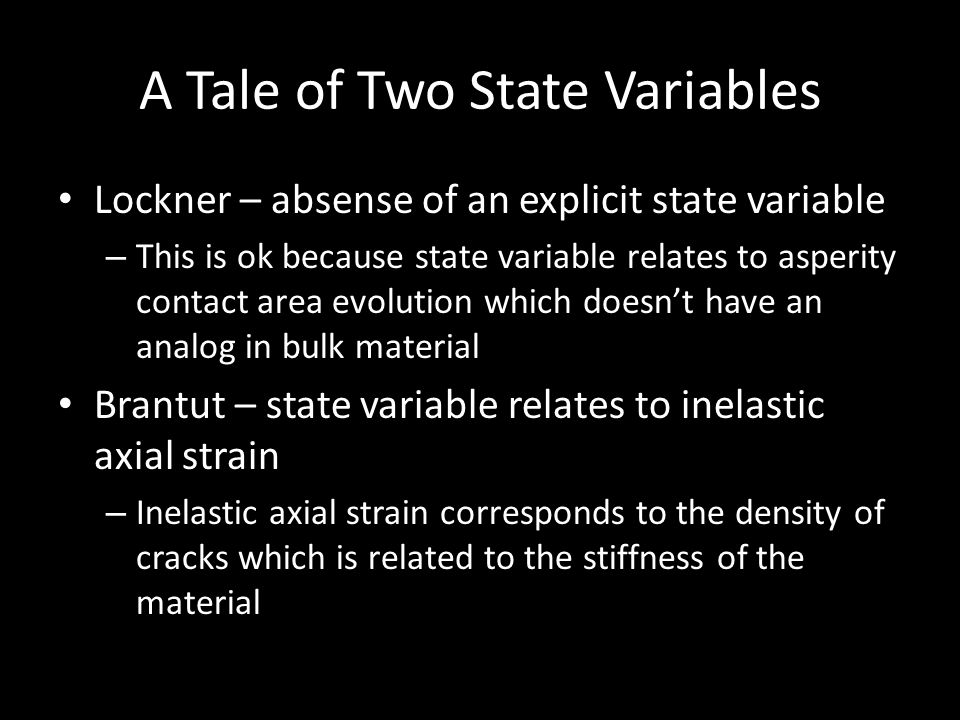 A Tale of Two State Variables Lockner – absense of an explicit state variable – This is ok because state variable relates to asperity contact area evolution which doesn't have an analog in bulk material Brantut – state variable relates to inelastic axial strain – Inelastic axial strain corresponds to the density of cracks which is related to the stiffness of the material