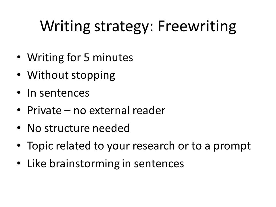 Writing strategy: Freewriting Writing for 5 minutes Without stopping In sentences Private – no external reader No structure needed Topic related to your research or to a prompt Like brainstorming in sentences