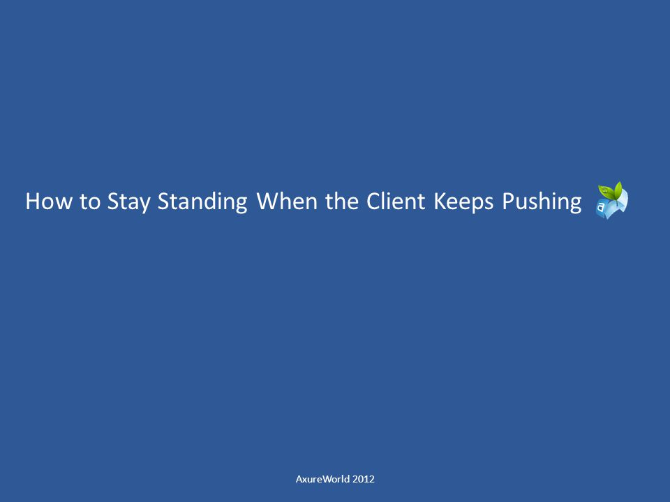 How to Stay Standing When the Client Keeps Pushing AxureWorld 2012