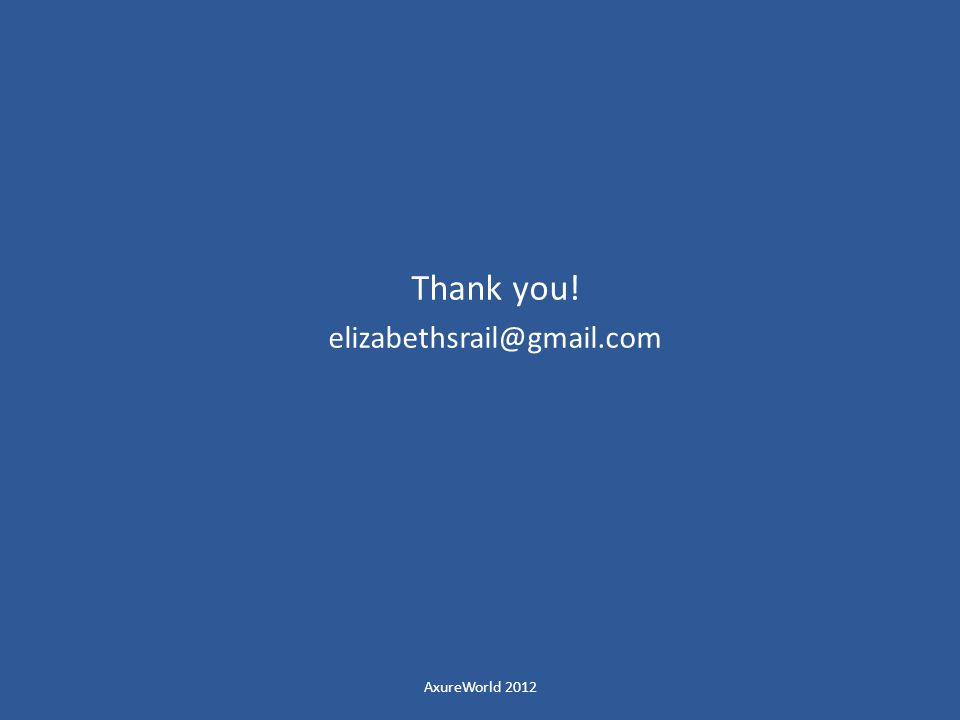 Thank you! elizabethsrail@gmail.com AxureWorld 2012
