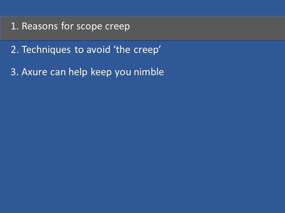1. Reasons for scope creep 2. Techniques to avoid 'the creep' 3. Axure can help keep you nimble