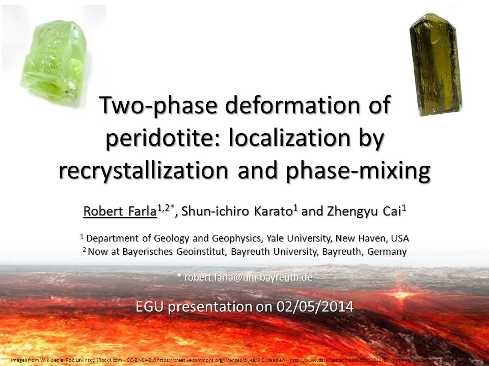 Two-phase deformation of peridotite: localization by recrystallization and phase-mixing Robert Farla 1,2*, Shun-ichiro Karato 1 and Zhengyu Cai 1 1 Department of Geology and Geophysics, Yale University, New Haven, USA 2 Now at Bayerisches Geoinstitut, Bayreuth University, Bayreuth, Germany * robert.farla@uni-bayreuth.de EGU presentation on 02/05/2014 Images from Wikipedia: Rob Lavinsky, iRocks.com – CC-BY-SA-3.0 https://creativecommons.org/licenses/by-sa/3.0/deed.en – http://www.darkroastedblend.com/2011/03/mega-earthquake-and-tsunami.html