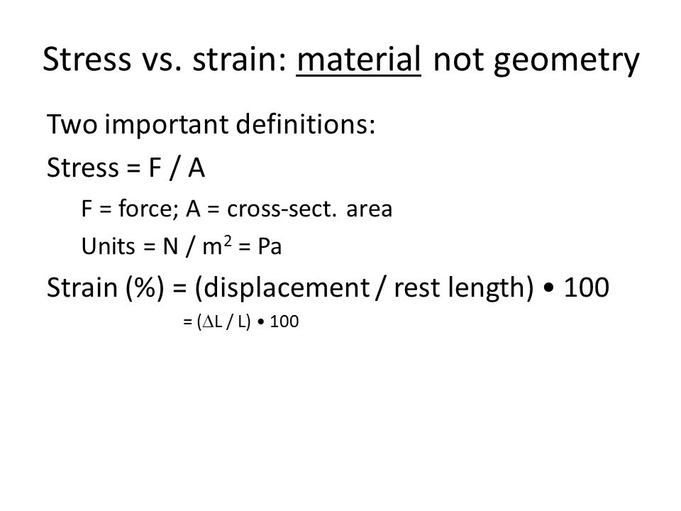 Stress vs. strain: material not geometry Two important definitions: Stress = F / A F = force; A = cross-sect. area Units = N / m 2 = Pa Strain (%) = (