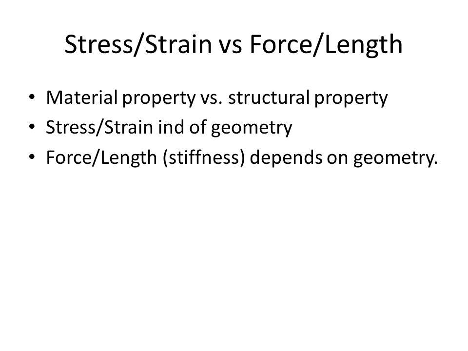 Stress/Strain vs Force/Length Material property vs. structural property Stress/Strain ind of geometry Force/Length (stiffness) depends on geometry.
