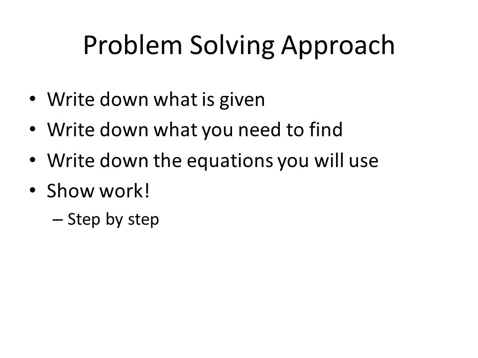 Problem Solving Approach Write down what is given Write down what you need to find Write down the equations you will use Show work! – Step by step