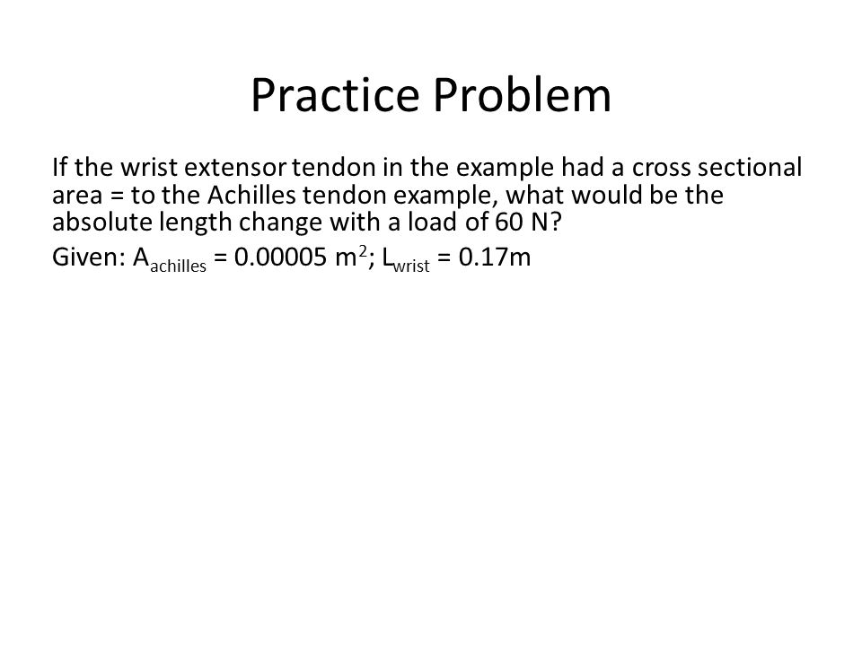 If the wrist extensor tendon in the example had a cross sectional area = to the Achilles tendon example, what would be the absolute length change with a load of 60 N.