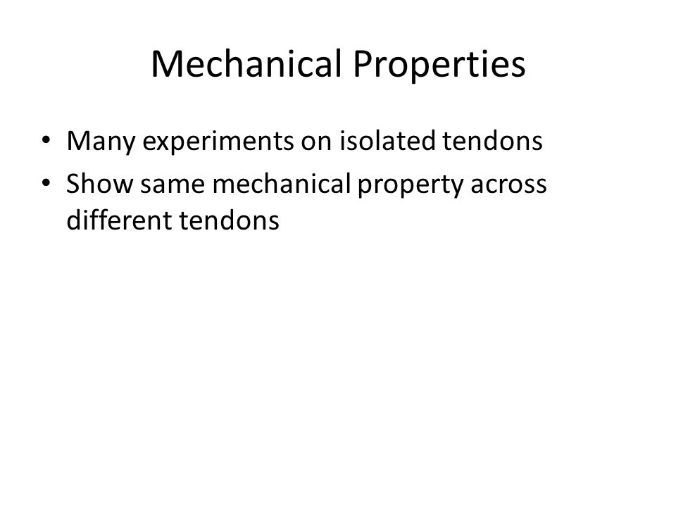 Mechanical Properties Many experiments on isolated tendons Show same mechanical property across different tendons