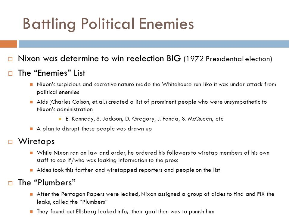 Battling Political Enemies  Nixon was determine to win reelection BIG (1972 Presidential election)  The Enemies List Nixon's suspicious and secretive nature made the Whitehouse run like it was under attack from political enemies Aids (Charles Colson, et.al.) created a list of prominent people who were unsympathetic to Nixon's administration E.