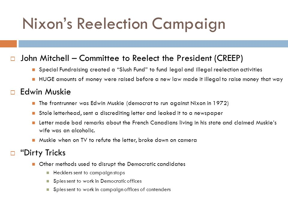 Nixon's Reelection Campaign  John Mitchell – Committee to Reelect the President (CREEP) Special Fundraising created a Slush Fund to fund legal and illegal reelection activities HUGE amounts of money were raised before a new law made it illegal to raise money that way  Edwin Muskie The frontrunner was Edwin Muskie (democrat to run against Nixon in 1972) Stole letterhead, sent a discrediting letter and leaked it to a newspaper Letter made bad remarks about the French Canadians living in his state and claimed Muskie's wife was an alcoholic.