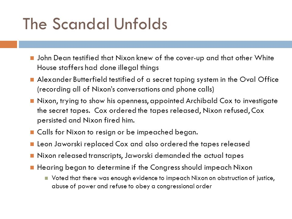 The Scandal Unfolds John Dean testified that Nixon knew of the cover-up and that other White House staffers had done illegal things Alexander Butterfield testified of a secret taping system in the Oval Office (recording all of Nixon's conversations and phone calls) Nixon, trying to show his openness, appointed Archibald Cox to investigate the secret tapes.