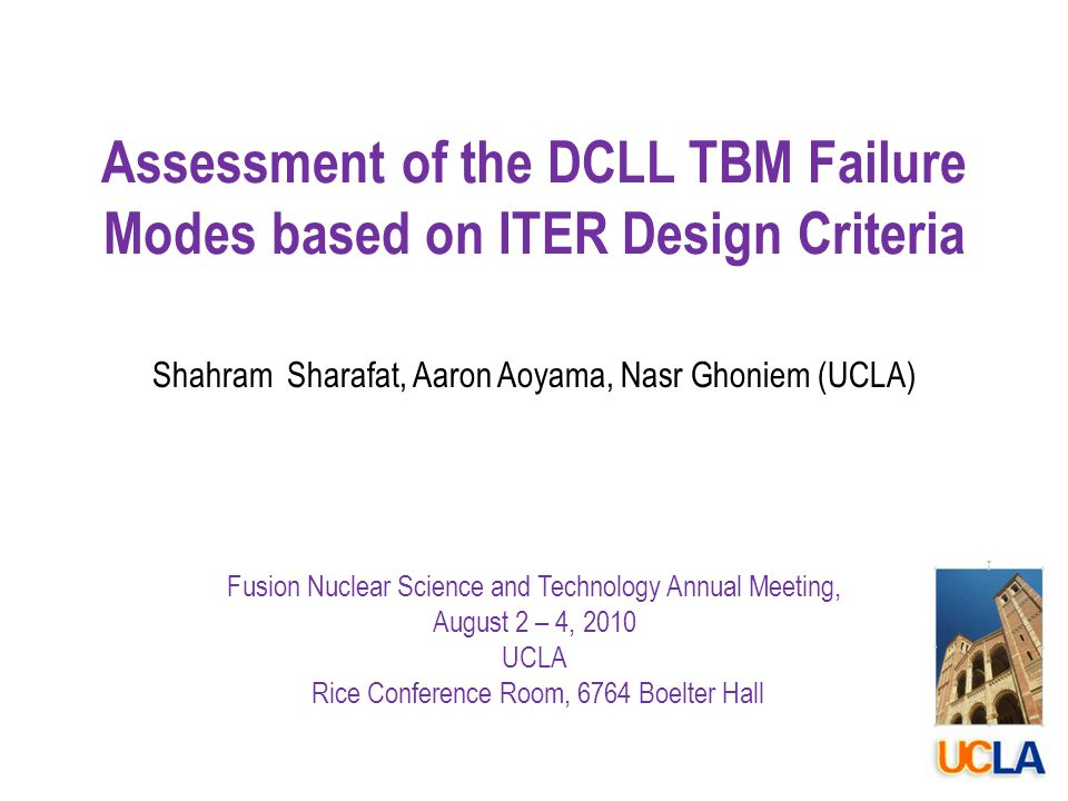Assessment of the DCLL TBM Failure Modes based on ITER Design Criteria Shahram Sharafat, Aaron Aoyama, Nasr Ghoniem (UCLA) Fusion Nuclear Science and Technology Annual Meeting, August 2 – 4, 2010 UCLA Rice Conference Room, 6764 Boelter Hall